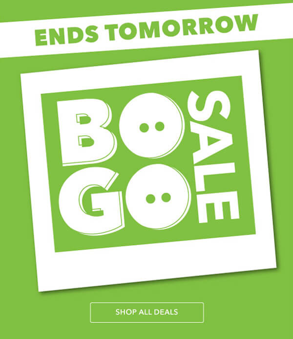 ENDS TOMORROW! BOGO SALE. BUY ONE GET ONE FREE. SHOP ALL DEALS.