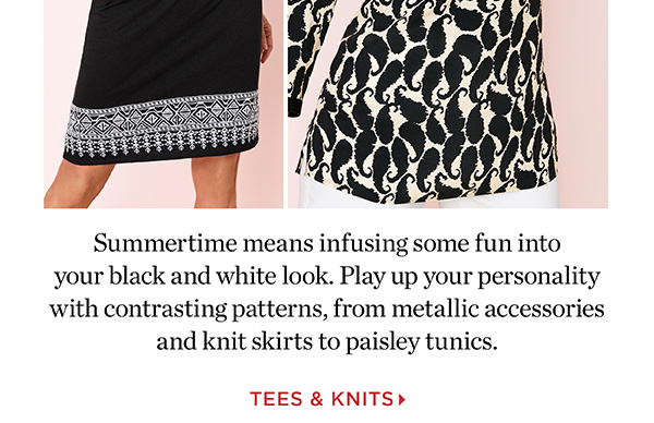 Summertime means infusing some fun into your black and white look. Play up your personality with contrasting patterns, from metallic accessories and knit skirts to paisley tunics. Shop Tees and Knits.