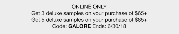 ONLINE ONLY - Get 3 deluxe samples on your purchase of $65 plus - Get 5 deluxe samples on your purchase of $85 plus - Code: GALORE Ends: 6/30/18