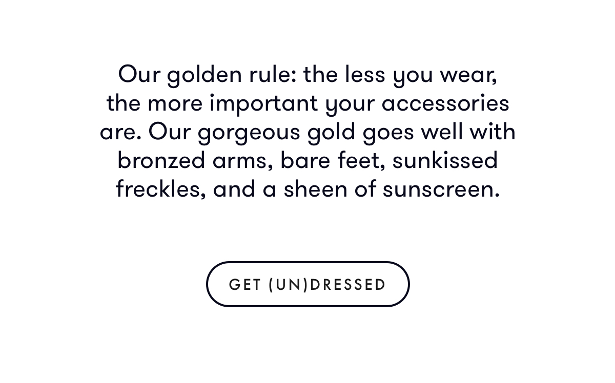 Our golden rule: the less you wear, the more important your accessories are. Our gorgeous gold goes well with bronzed arms, bare feet, and a sheen of sunscreen.