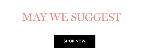 MAY WE SUGGEST - SHOP NOW