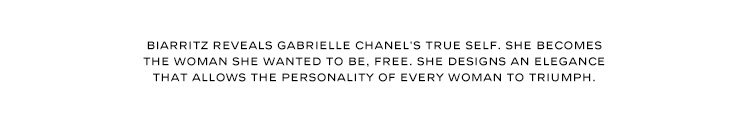 BIARRITZ REVEALS GABRIELLE CHANEL'S TRUE SELF. SHE BECOMES THE WOMAN SHE WANTED TO BE, FREE. SHE DESIGNS AN ELEGANCE THAT ALLOWS THE PERSONALITY OF EVERY WOMAN TO TRIUMPH.
