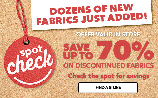 SPOT CHECK! Check the spot for savings. Save up to 70% on Discontinued Fabrics. FIND A STORE.