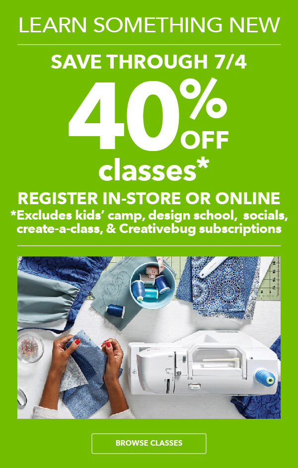 40% off Classes. Fri, June 29 - Wed, July 4. Register In-Store or Online. Excludes Create-A-Class, Camps, Design School, Socials and Creativebug Subscriptions. BROWSE CLASSES.