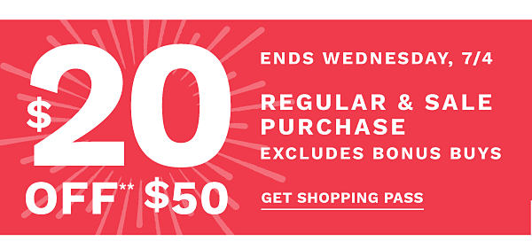 $20 off** $50 regular and sale purchase, excludes bonus buys. Ends Wednesday, 7/4. Get shopping pass.