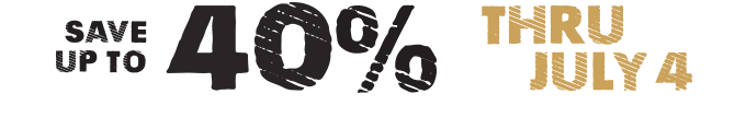 SAVE UP TO 40% THRU JULY 4