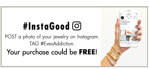 Post a photo of your jewelry on Instagram. Tag #EvesAddiction. Your purchase could be FREE!
