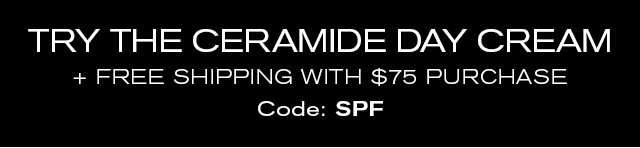 TRY THE CERAMIDE DAY CREAM + FREE SHIPPING WITH $75 PURCHASE Code: SPF