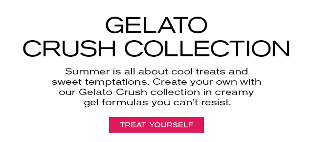 GELATO CRUSH Summer is all about cool treats and sweet temptations. Create your own with our Gelato Crush collection in creamy gel formulas you can't resist.  TREAT YOURSELF