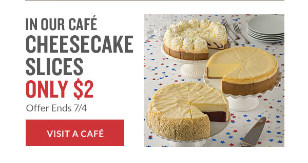 IN OUR CAF CHEESECAKE SLICES ONLY $2 Offer Ends 7/4 | VISIT A CAF