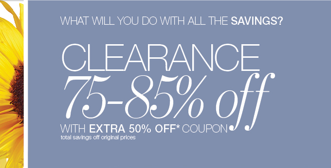 WHAT WILL YOU DO WITH ALL THE SAVINGS? CLEARANCE 75 - 85% off WITH EXTRA 50% OFF* COUPON total savings off original prices