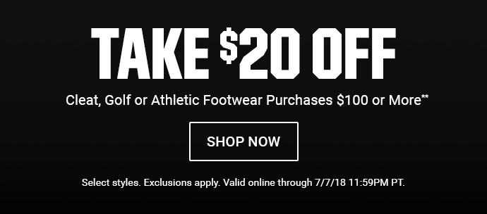 TAKE $20 OFF CLEAT, GOLF OR ATHLETIC FOOTWEAR PURCHASES $100 OR MORE** | SHOP NOW | Select styles. Exclusions apply. Valid online through 7/7/18 11:59PM PT.