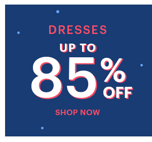 DRESSES UP TO 85% OFF SHOP NOW