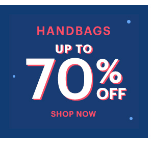 HANDBAGS UP TO 70% OFF SHOP NOW