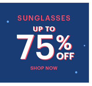 SUNGLASSES UP TO 75% OFF SHOP NOW