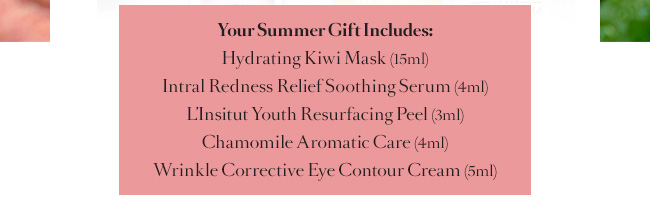Your Summer Gift Includes: Hydrating Kiwi Mask (15ml) Intral Redness Relief Soothing Serum (4ml) LInsitut Youth Resurfacing Peel (3ml) Chamomile Aromatic Care (4ml) Wrinkle Corrective Eye Contour Cream (5ml)