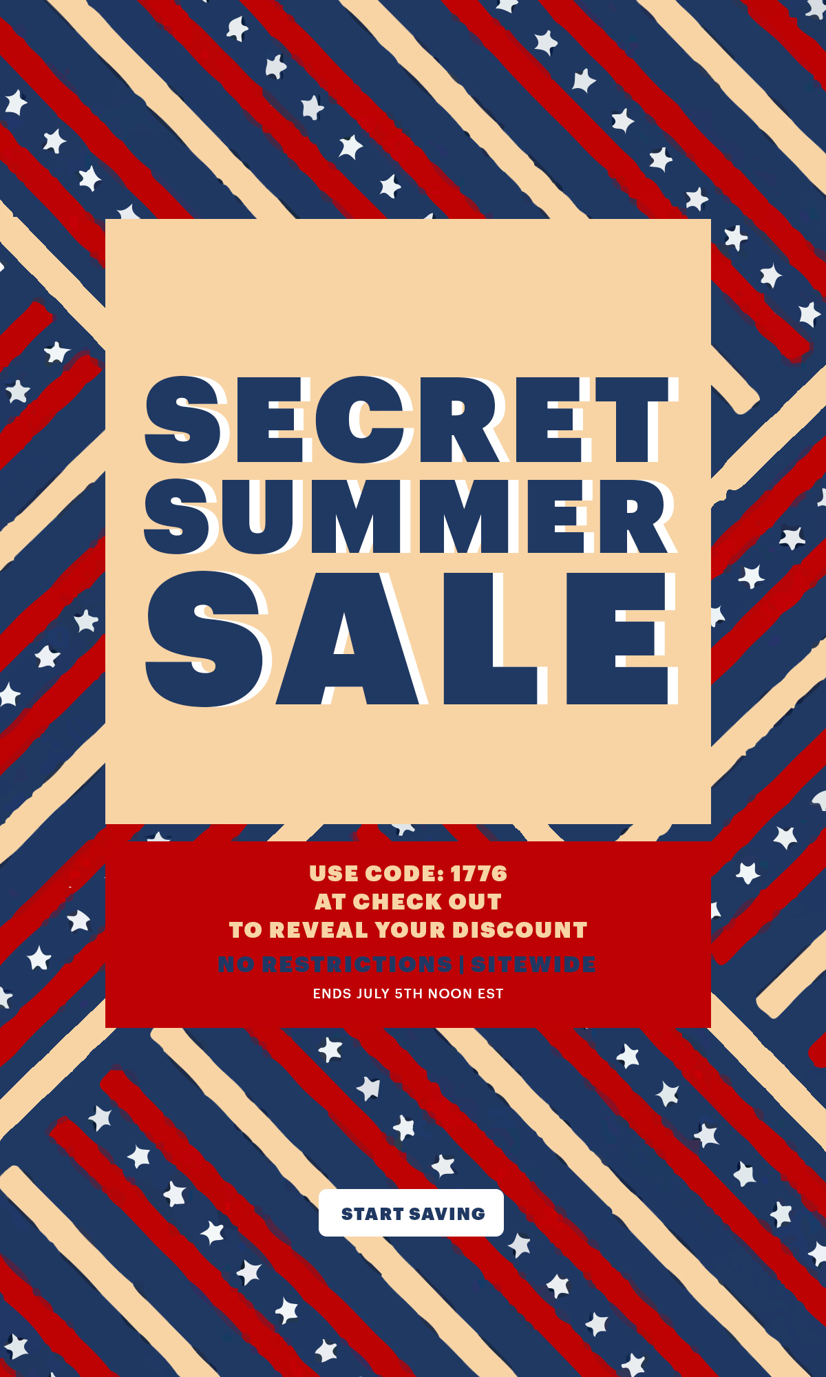 The summer secret sale is here! Use code 1776 at check out and reveal your discount. No restrictions, site wide. This is something not to be missed!