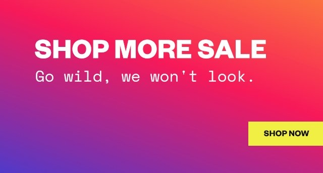 Shop More Sale  Go wild, we won't look.  Shop Now