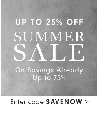 UP TO 25% OFF SUMMER SALE On Savings Already - Up to 75% - Enter code SAVENOW