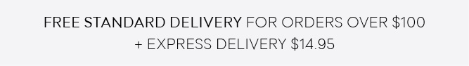 FREE STANDARD DELIVERY FOR ORDERS OVER $100 + Express Delivery $14.95