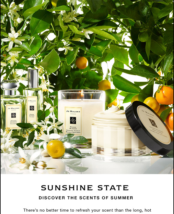 SUNSHINE STATE Discover the scents of summer Theres no better time to refresh your scent than the long, hot days of summer.