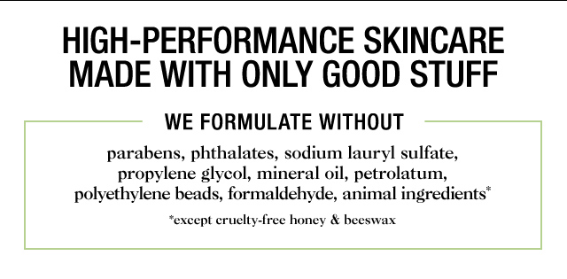 HIGH PERFORMANCE SKINCARE MADE WITH ONLY GOOD STUFF  WE FORMULATE WITHOUT parabens phthalates sodium lauryl sulfate propylene glycol mineral oil petrolatum polyethylene beads formaldehyde animal ingredients except cruelty free honey and beeswax