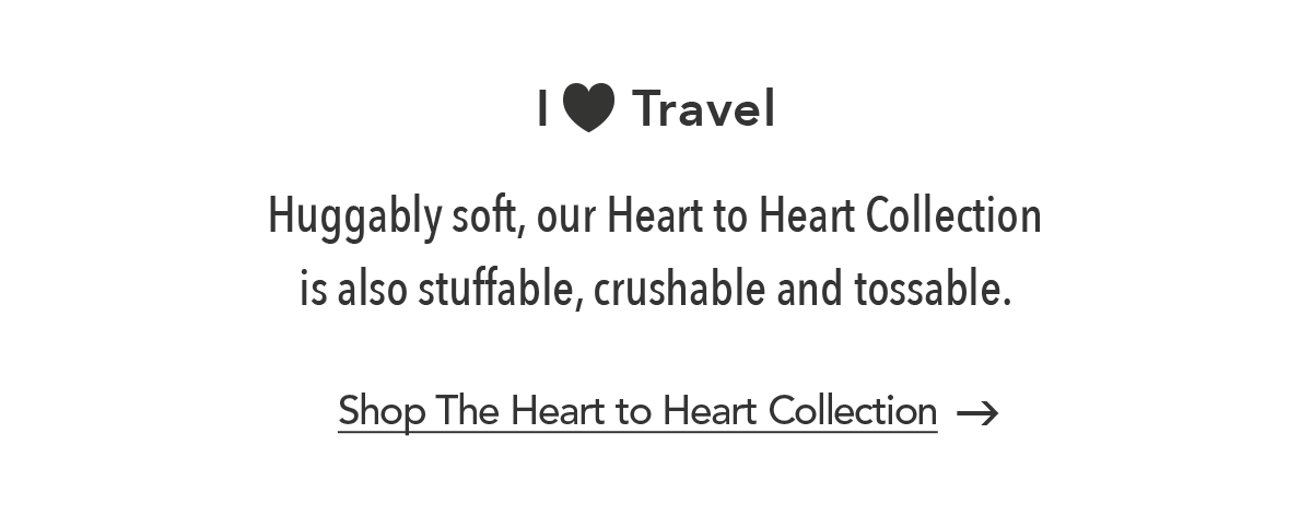 I Love Travel - Huggably soft, our Heart to Heart Collection is also stuffable, crushable and tossable. - Shop the Heart to Heart Colleciton