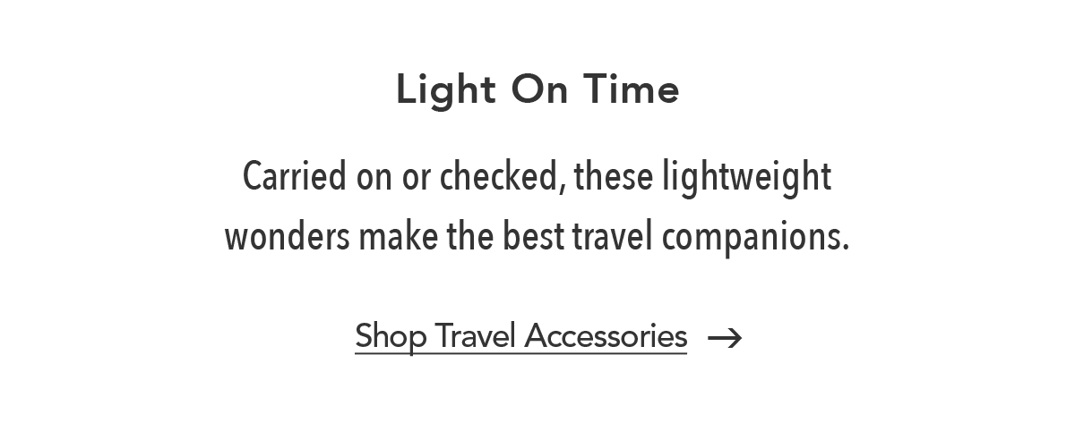 Light On Time - Carried on or checked, these lightweight wonders make the best travel companions. - Shop Travel Accessories