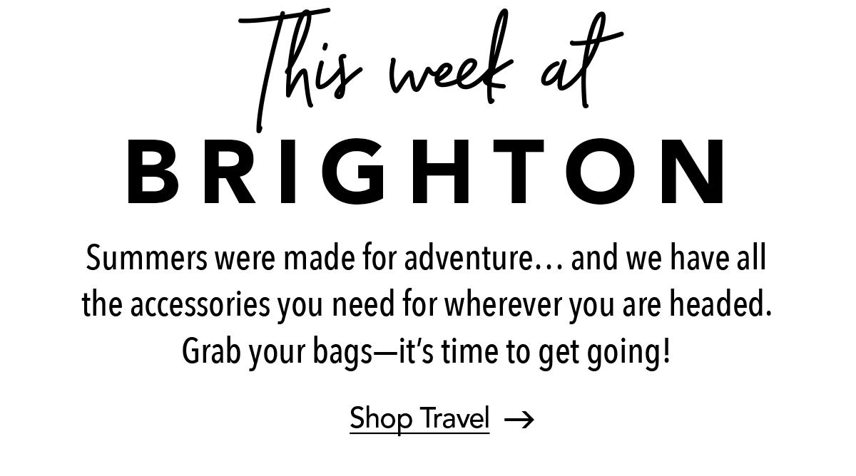 This Week at Brighton - Summers were made for adventure... and we have all the accessories you need for wherever you are headed. Grab your bags- it's time to get going! - Shop Travel