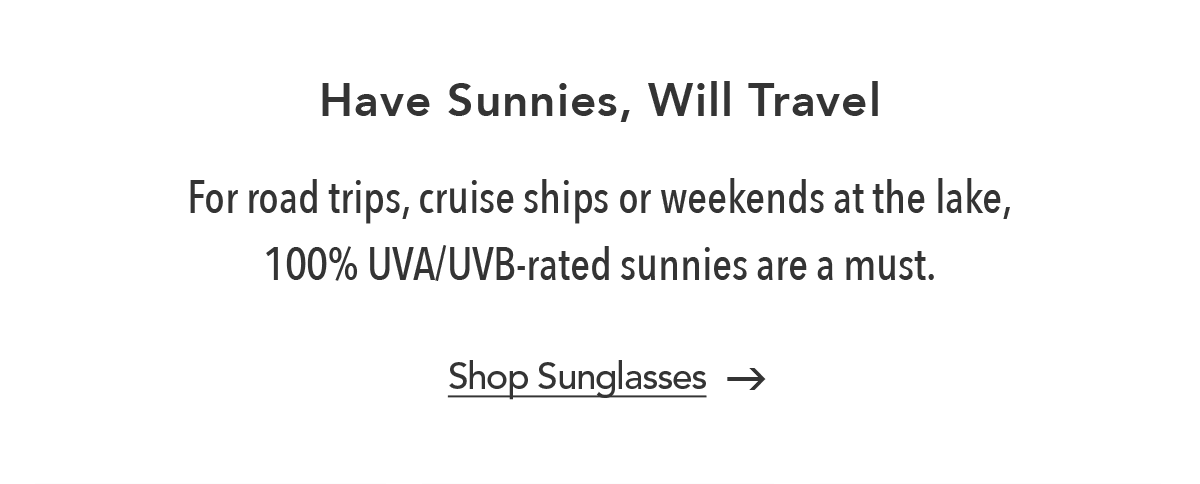 Have Sunnies, Will Travel - For road trips, cruise ships or weekends at the lake, one hundred percent UVA/UVB-rated sunnies are a must. - Shop Sunglasses