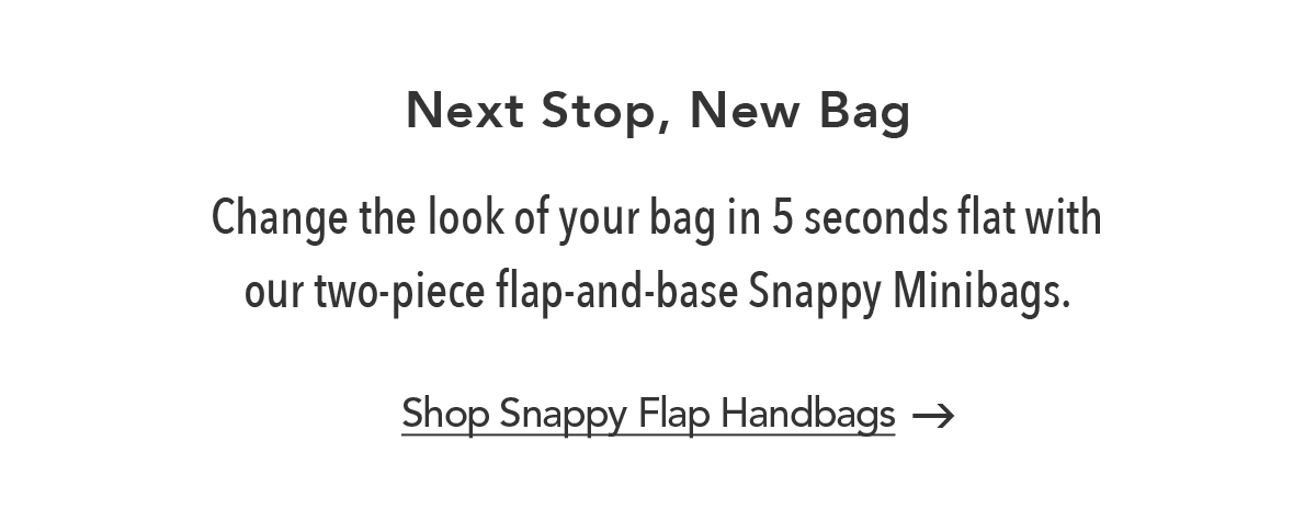 Next Stop, New Bag - Change the look of your bag in five seconds flat with our two-piece flap-and-base Snappy Minibags. - Shop Snappy Flap Handbags