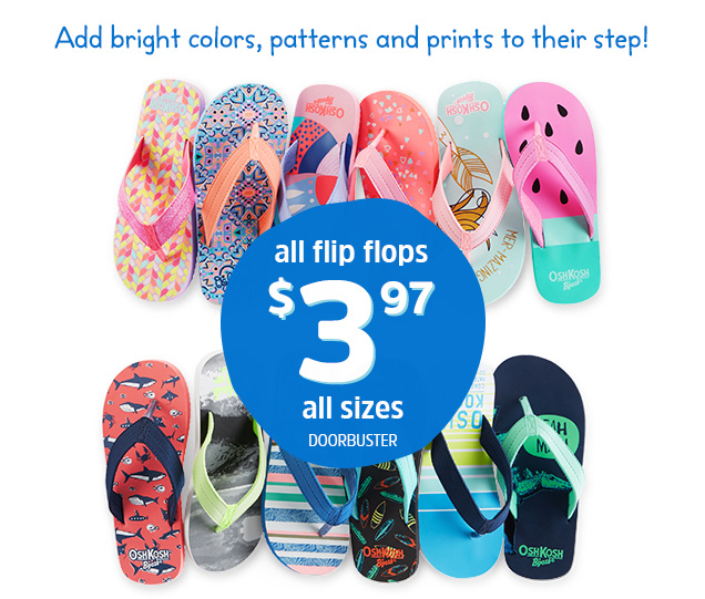 Add bright colors, patterns and prints to their step! All flip flops $3.97 all sizes Doorbuster