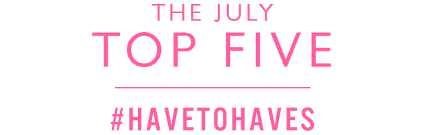 THE JULY TOP FIVE - SHOP ALL HAVE TO HAVES