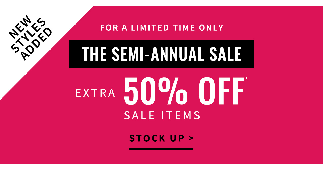 New styles added!                        For a limited time only The Semi-annual Sale has arrived Extra 50% off* sale items Stock up