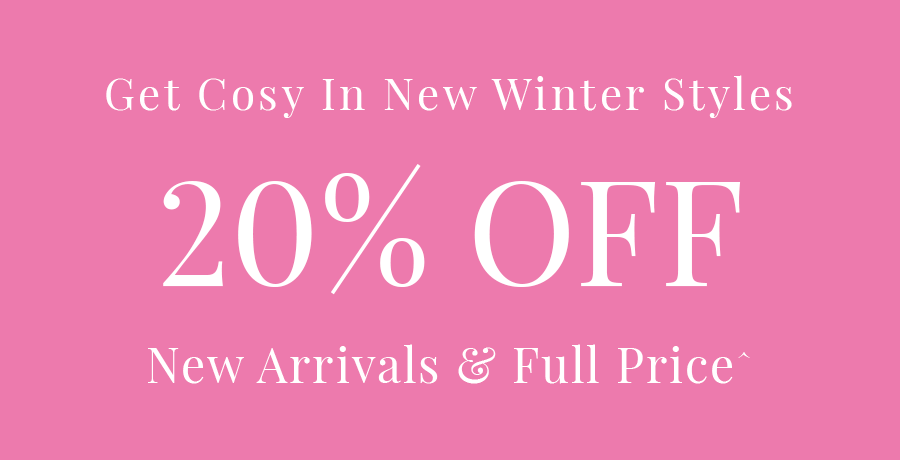 Get cosy in new winter styles. 20% off new arrivals and full price.