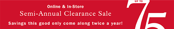 ONLINE & IN-STORE   SEMI-ANNUAL CLEARANCE SALE   UP TO 75% OFF   SAVINGS THIS GOOD ONLY COME ALONG TWICE A YEAR!