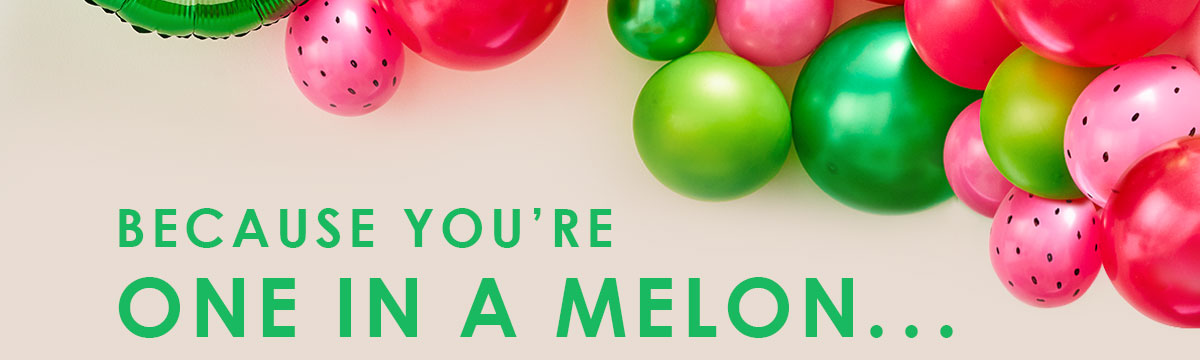 You're one in melon...