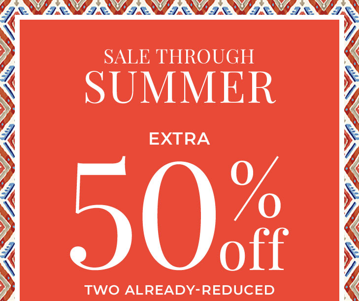 SALE THROUGH SUMMER. Extra 50% Off Two or More Already‐ Reduced Styles*