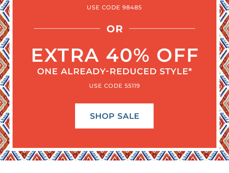 (Use Code 98485). Or, Extra 40% Off One Already‐ Reduced Style* (Use Code 55119). >SHOP SALE