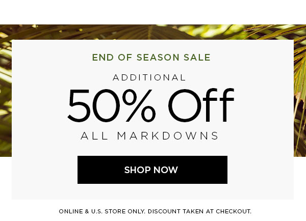 END OF SEASON SALE   Additional 50% Off All Markdowns   SHOP NOW >   ONLINE & U.S. STORE ONLY. DISCOUNT TAKEN AT CHECKOUT.