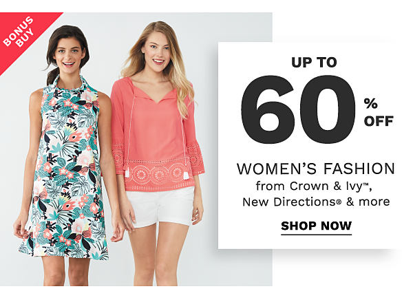 Bonus Buy - Up to 60% off women's fashion from crown & ivy, New Directions and more. Shop now.