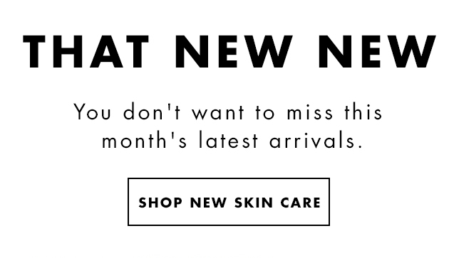 That New New. You don't want to miss this month's latest arrivals. Shop New Skin Care