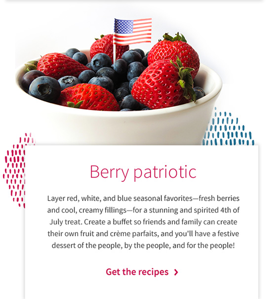 Berry patriotic Layer red, white, and blue seasonal favoritesfresh berries and cool, creamy fillingsfor a stunning and spirited 4th of July treat. Create a buffet so friends and family can create their own fruit and crme parfaits, and you'll have a festive dessert of the people, by the people, and for the people! Get the recipes >