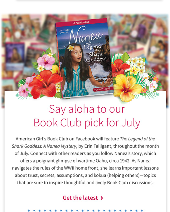 Say aloha to our Book Club pick for July American Girls Book Club on Facebook will feature The Legend of the Shark Goddess: A Nanea Mystery, by Erin Falligant, throughout the month of July. Connect with other readers as you follow Naneas story, which offers a poignant glimpse of wartime Oahu, circa 1942. As Nanea navigates the rules of the WWII home front, she learns important lessons about trust, secrets, assumptions, and kokua (helping others)topics that are sure to inspire thoughtful and lively Book Club discussions. Get the latest >