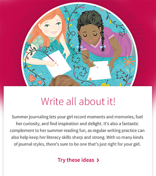 Write all about it! Summer journaling lets your girl record moments and memories, fuel her curiosity, and find inspiration and delight. It's also a fantastic complement to her summer reading fun, as regular writing practice can also help keep her literacy skills sharp and strong. With so many kinds of journal styles, there's sure to be one that's just right for your girl. Try these ideas >