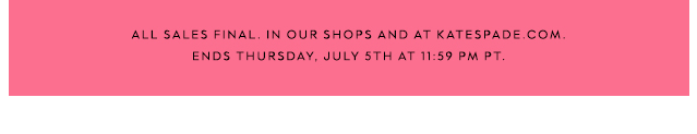 all sales final. in our shops and at katespade.cm ends thursday, july 5th at 11:59 pm pt.