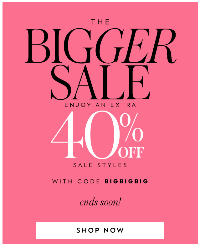 the bigger sale enjoy an extra 40% off sale styles with code bigbigbig ends soon! SHOP NOW
