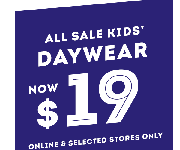 All Kids Sale Daywear Now $19. Online & Selected Stores Only