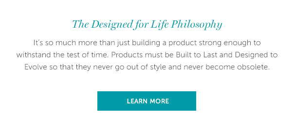 The Designed for Life Philosophy | It's so much more than just building a product strong enough to withstand the test of time. Products must be Built to Last and Designed to Evolve so that they never go out of style and never become obsolete. | LEARN MORE >>