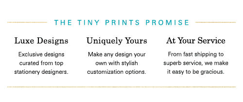 The Tiny Prints Promise. Luxe Designs. Uniquely Yours. At Your Service.